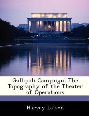 Gallipoli Campaign: The Topography of the Theater of Operations by Harvey  Latson - Paperback
