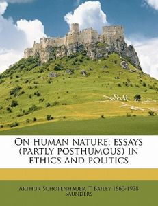 On Human Nature Essays Partly Posthumous In Ethics And Politics  On Human Nature Essays Partly Posthumous In Ethics And Politics By  Arthur Schopenhauer T Bailey  Saunders  Paperback