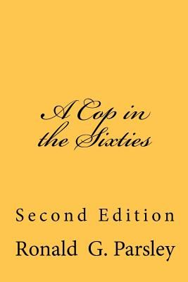 A Cop in the Sixties: Second Edition by Ronald G  Parsley