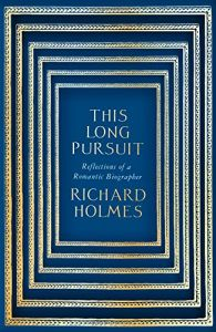 This Long Pursuit: Reflections Of A Romantic Biographer By Richard Holmes