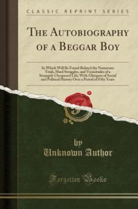 The Autobiography of a Beggar Boy: In Which Will Be Found Related the Numerous Trials, Hard Struggles, and Vicissitudes of a Strangely Chequered Life; a Period of Fifty Years by  Unknown Author